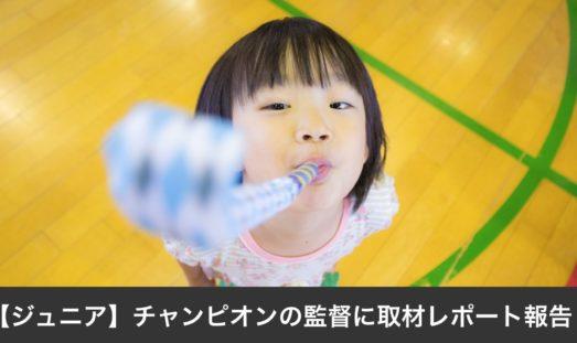 【ジュニア】チャンピオンの監督に取材レポート報告